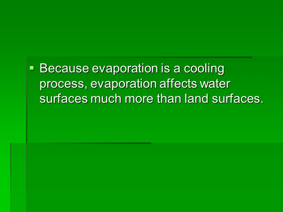 Because evaporation is a cooling process, evaporation affects water surfaces much more than land surfaces.