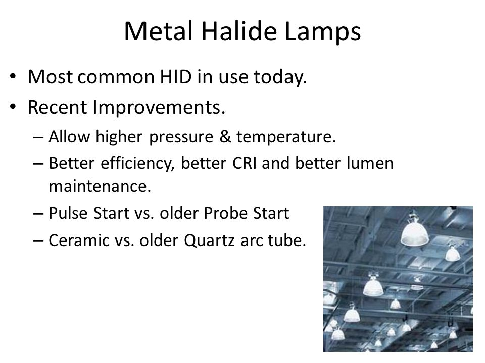 Metal Halide Lamps Most common HID in use today. Recent Improvements.
