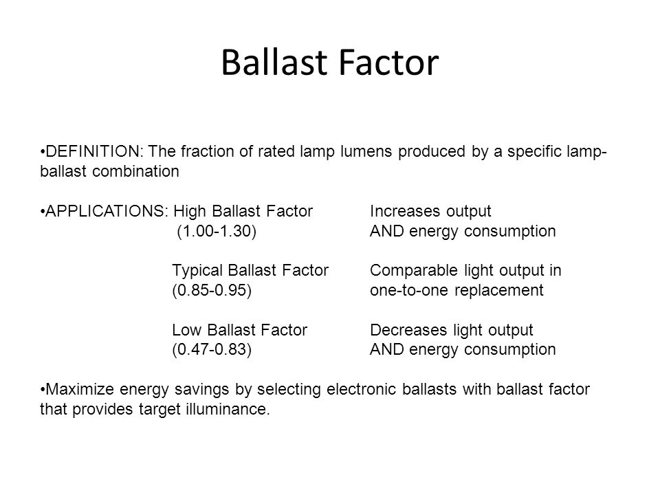 Ballast Factor DEFINITION: The fraction of rated lamp lumens produced by a specific lamp-ballast combination.