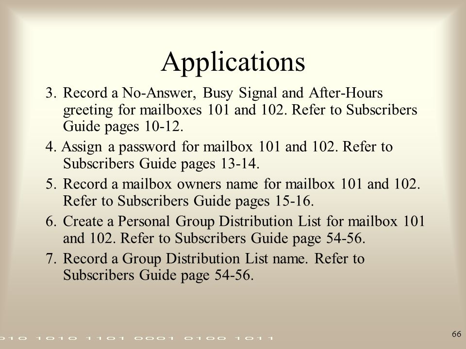 Applications 3. Record a No-Answer, Busy Signal and After-Hours greeting for mailboxes 101 and 102. Refer to Subscribers Guide pages 10-12.