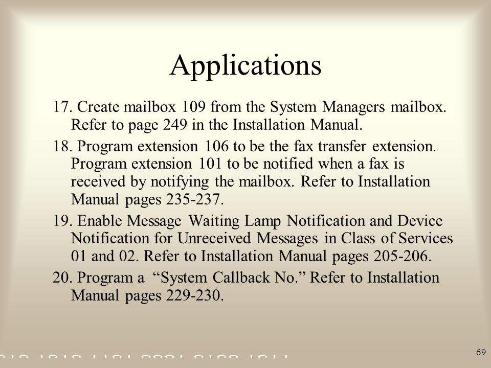 Applications 17. Create mailbox 109 from the System Managers mailbox. Refer to page 249 in the Installation Manual.