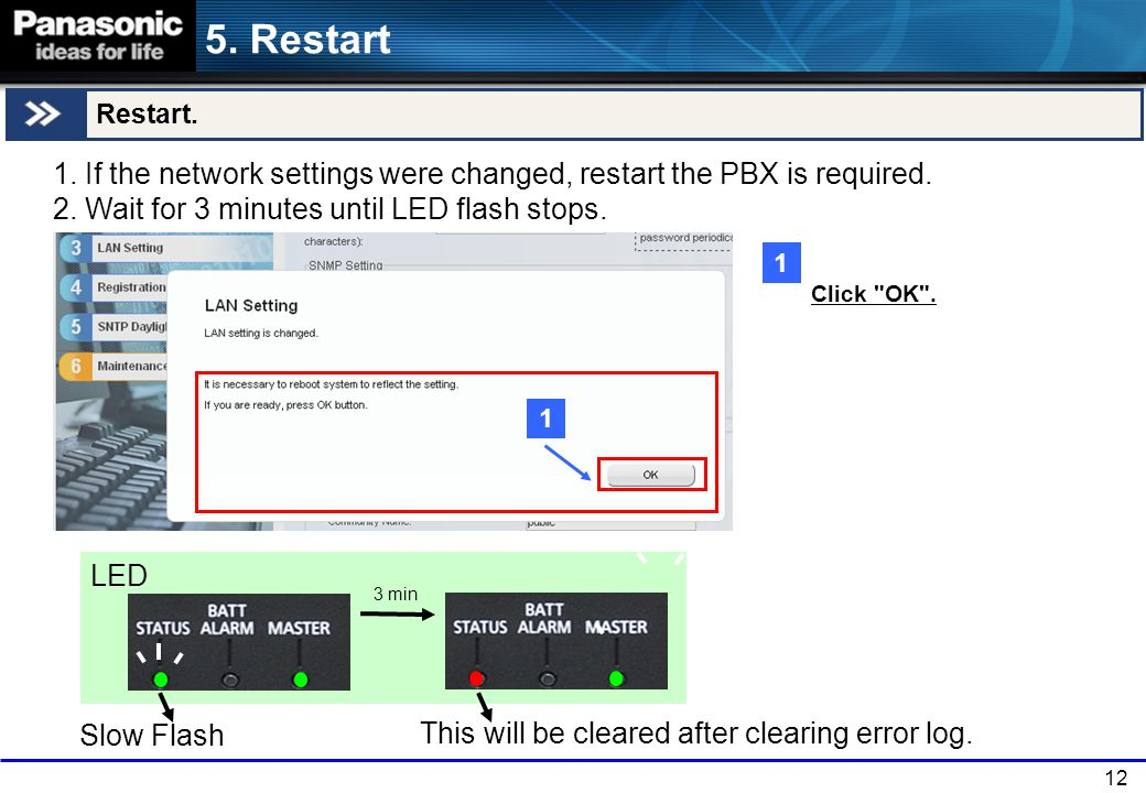 5. Restart Restart. 1. If the network settings were changed, restart the PBX is required. 2. Wait for 3 minutes until LED flash stops.