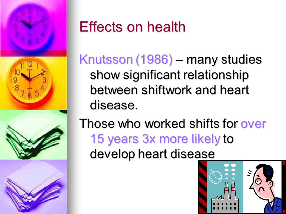 Effects on health Knutsson (1986) – many studies show significant relationship between shiftwork and heart disease.