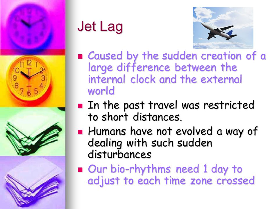 Jet Lag Caused by the sudden creation of a large difference between the internal clock and the external world.