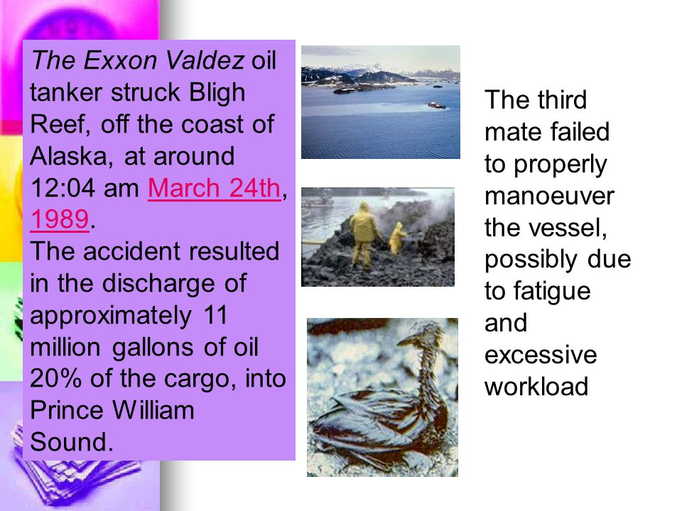 The Exxon Valdez oil tanker struck Bligh Reef, off the coast of Alaska, at around 12:04 am March 24th, 1989.