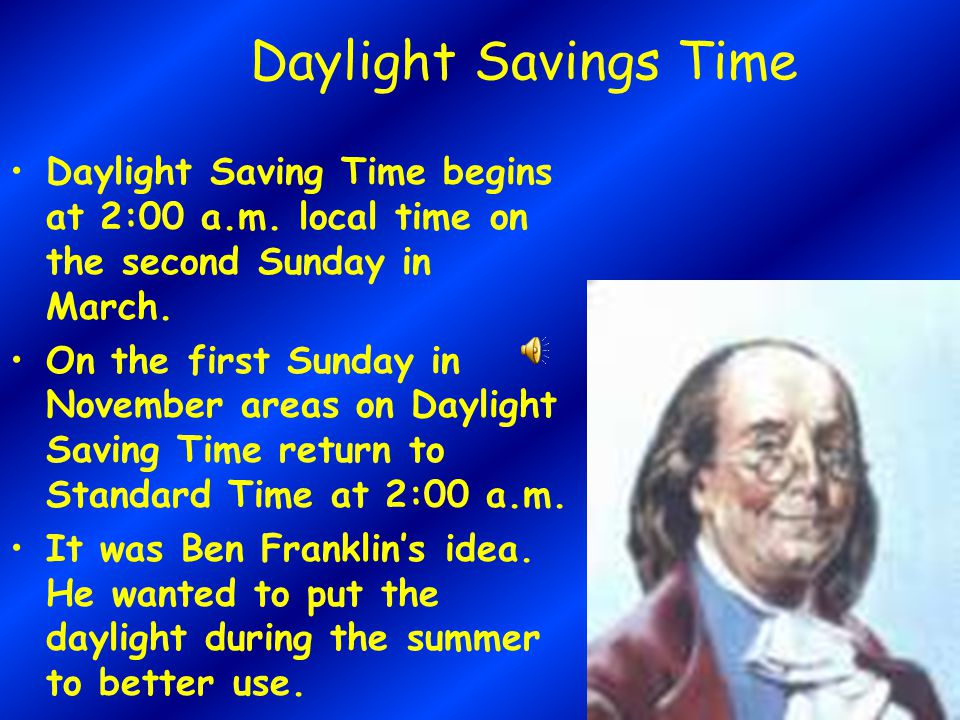 Daylight Savings Time Daylight Saving Time begins at 2:00 a.m. local time on the second Sunday in March.