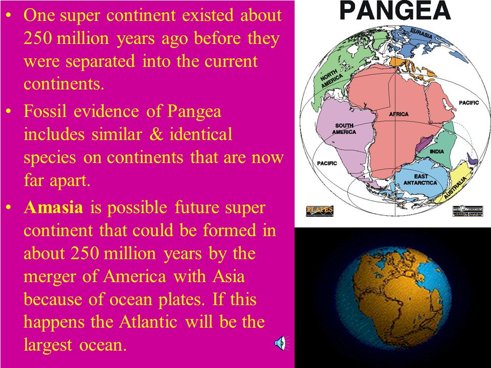 One super continent existed about 250 million years ago before they were separated into the current continents.
