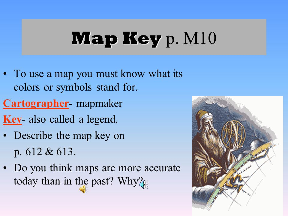 Map Key p. M10 To use a map you must know what its colors or symbols stand for. Cartographer- mapmaker.