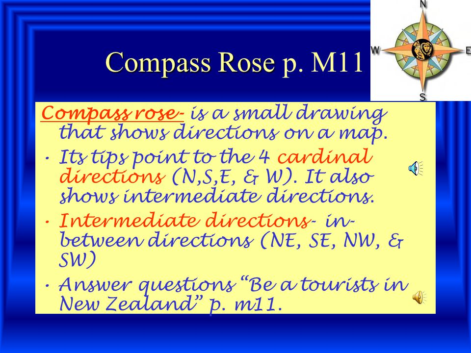 Compass Rose p. M11 Compass rose- is a small drawing that shows directions on a map.