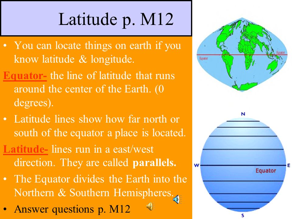Latitude p. M12 You can locate things on earth if you know latitude & longitude.