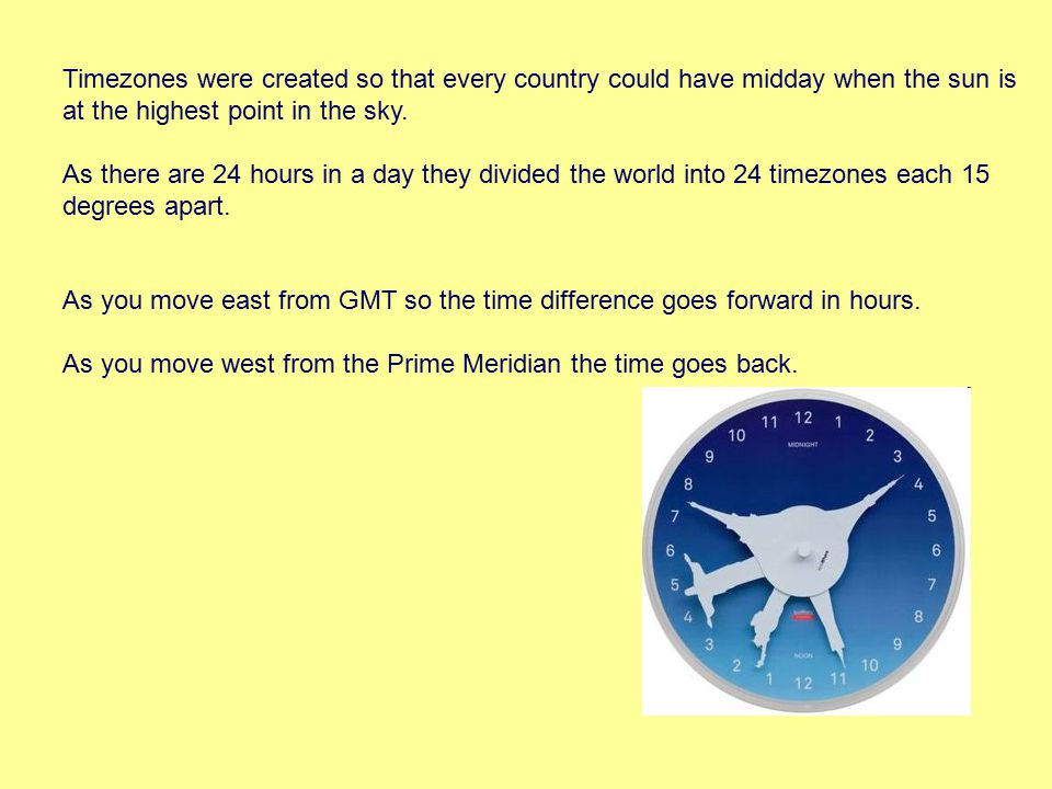 Timezones were created so that every country could have midday when the sun is at the highest point in the sky.