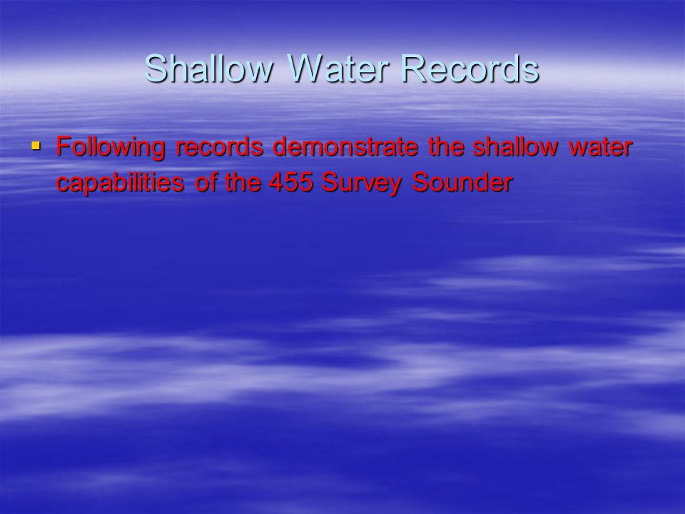 Shallow Water Records Following records demonstrate the shallow water capabilities of the 455 Survey Sounder.