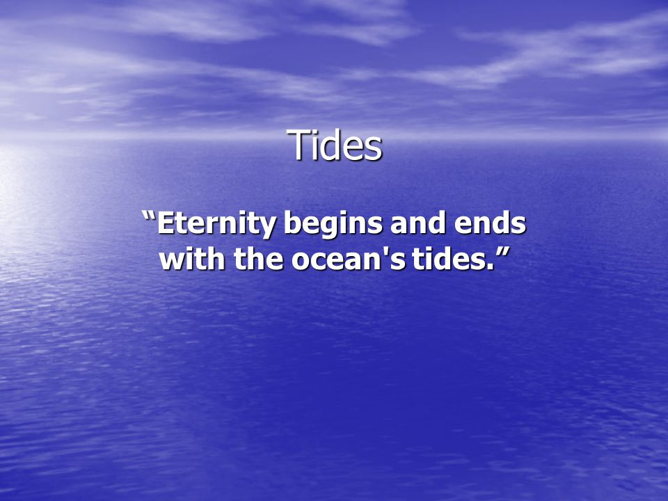 Eternity begins and ends with the ocean s tides.