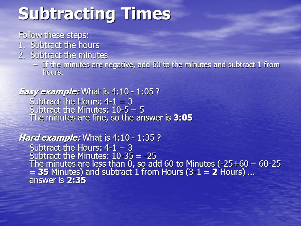 Subtracting Times Follow these steps: 1. Subtract the hours