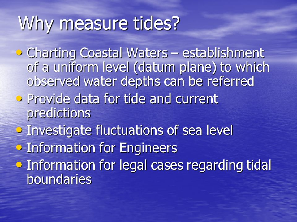 Why measure tides Charting Coastal Waters – establishment of a uniform level (datum plane) to which observed water depths can be referred.