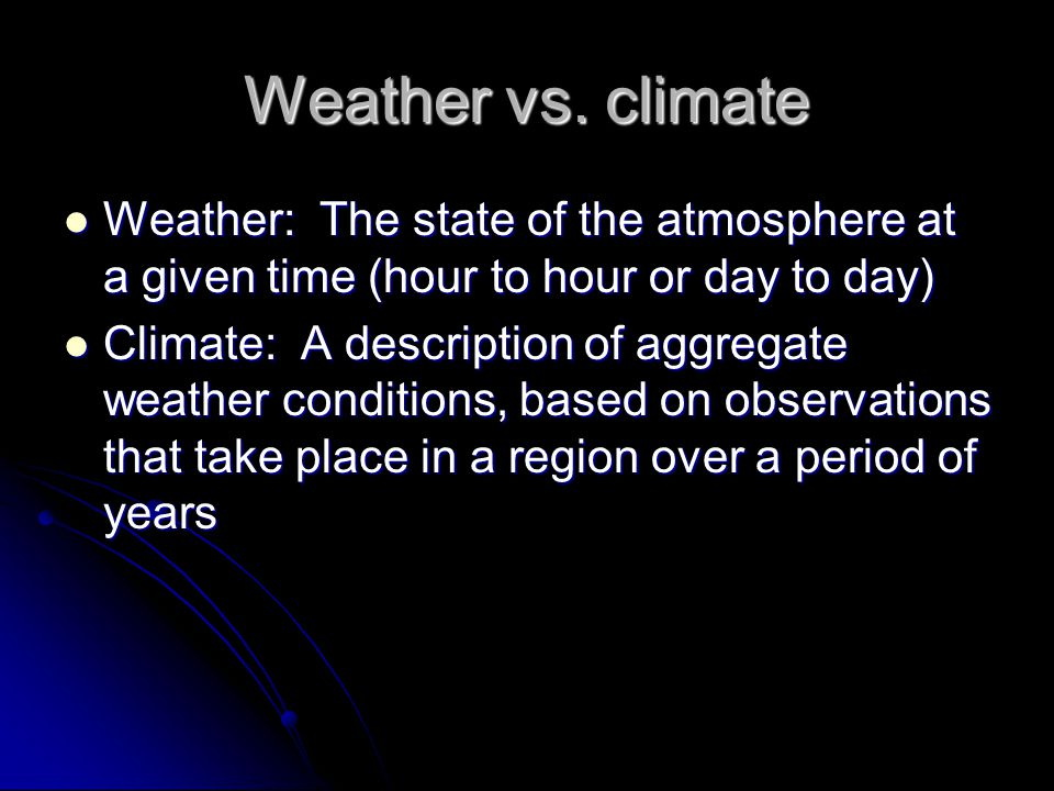 Weather vs. climate Weather: The state of the atmosphere at a given time (hour to hour or day to day)