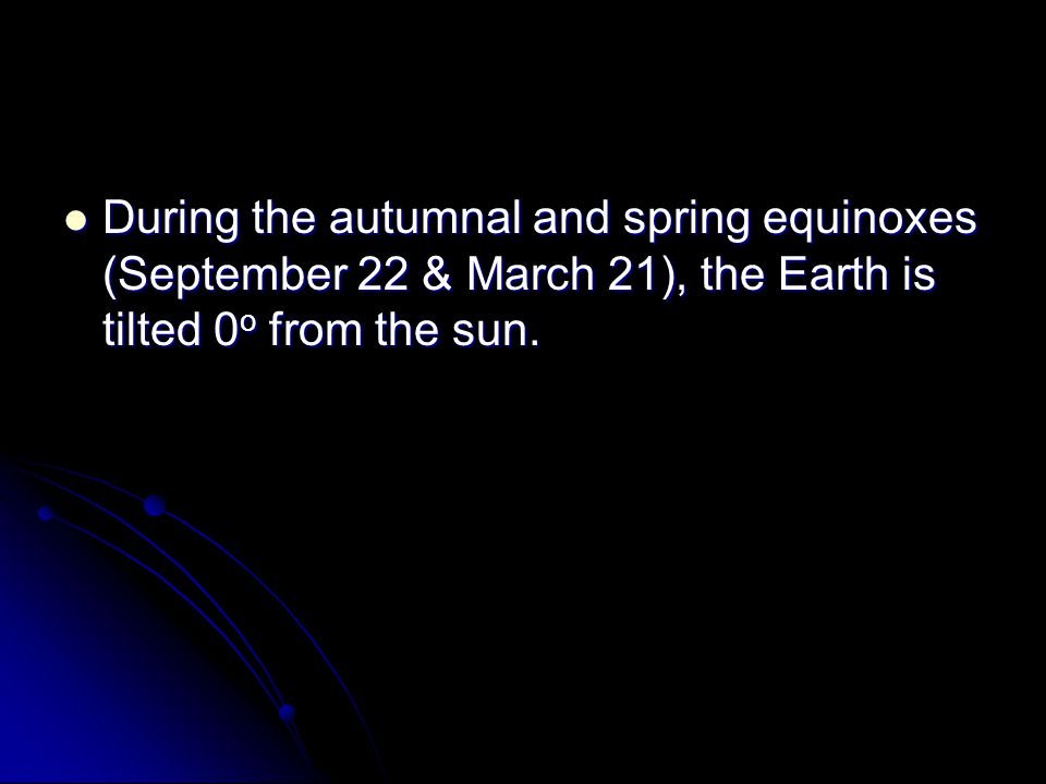 During the autumnal and spring equinoxes (September 22 & March 21), the Earth is tilted 0o from the sun.