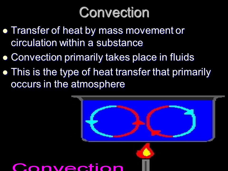 Convection Transfer of heat by mass movement or circulation within a substance. Convection primarily takes place in fluids.