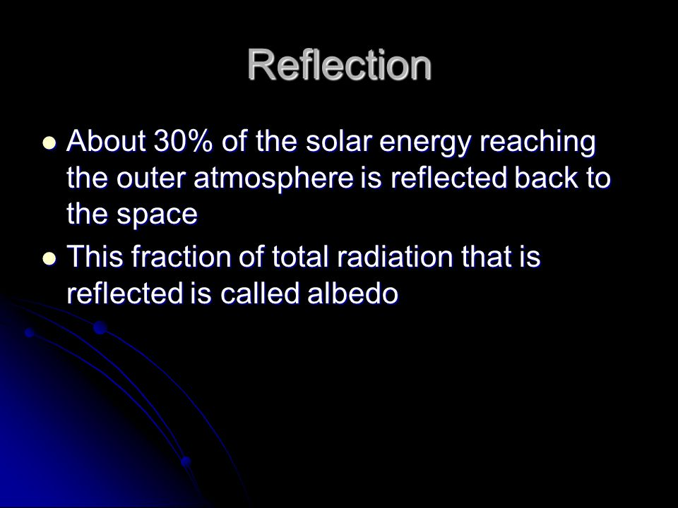 Reflection About 30% of the solar energy reaching the outer atmosphere is reflected back to the space.