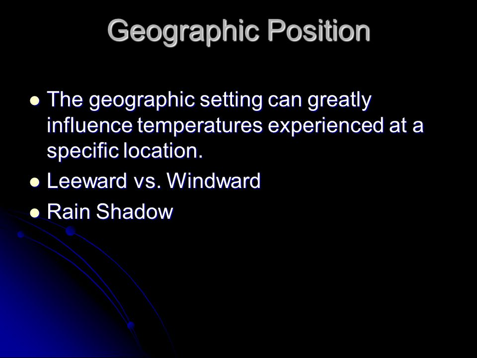Geographic Position The geographic setting can greatly influence temperatures experienced at a specific location.