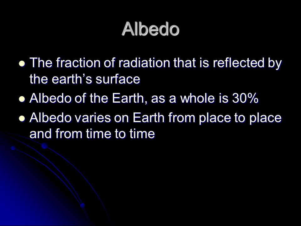 Albedo The fraction of radiation that is reflected by the earth's surface. Albedo of the Earth, as a whole is 30%