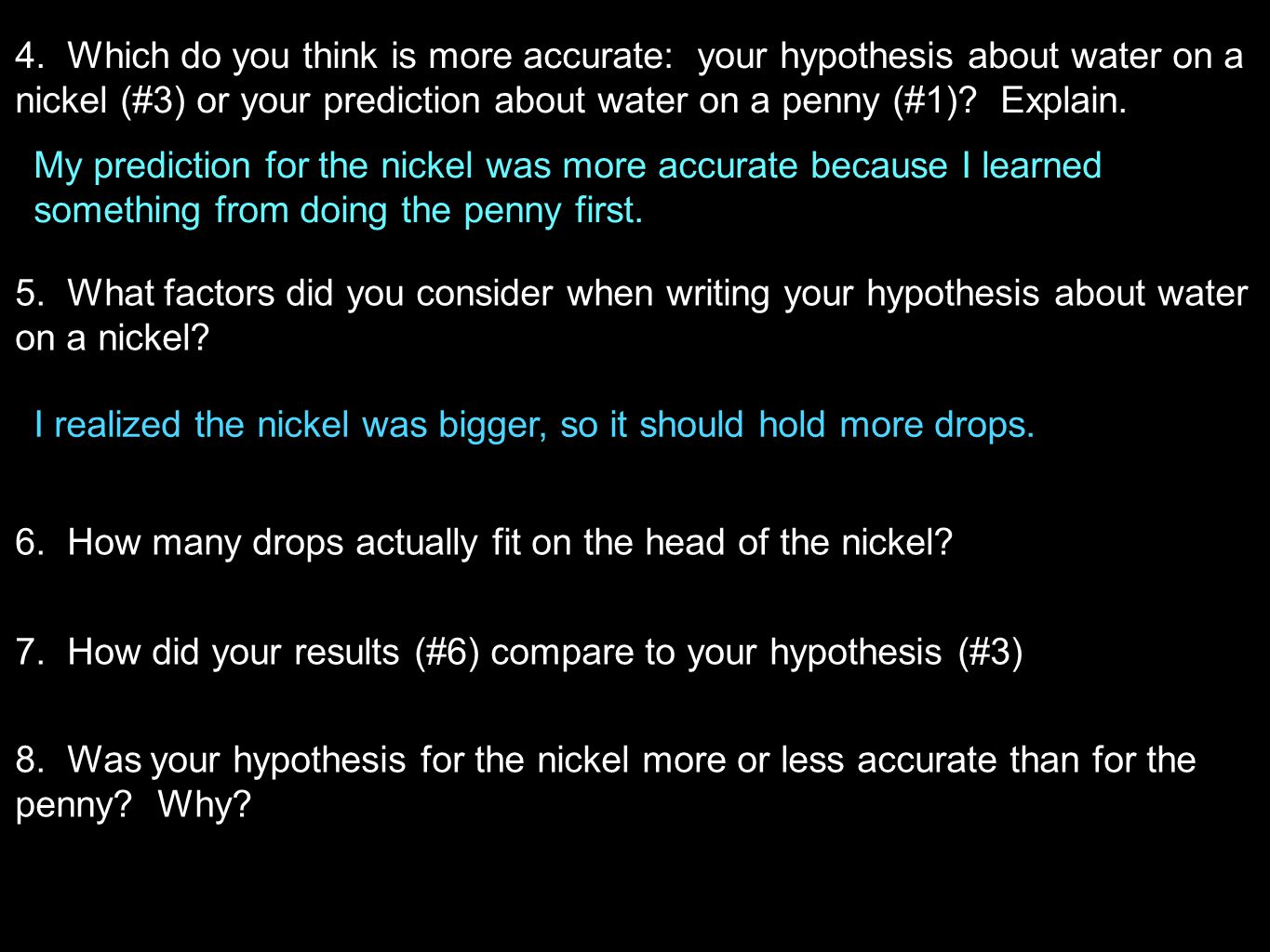 4. Which do you think is more accurate: your hypothesis about water on a nickel (#3) or your prediction about water on a penny (#1) Explain.