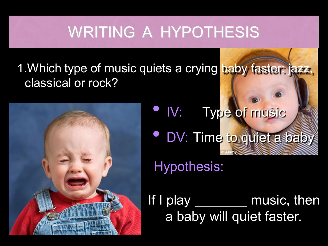WRITING A HYPOTHESIS IV: Type of music DV: Time to quiet a baby