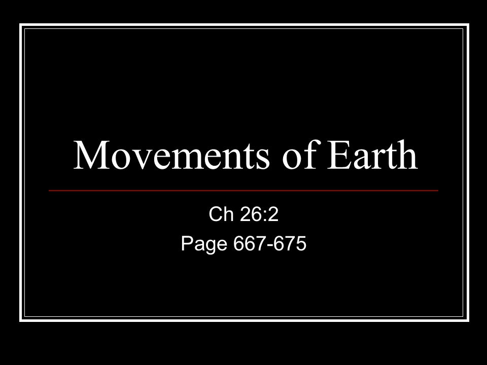 Movements of Earth Ch 26:2 Page 667-675