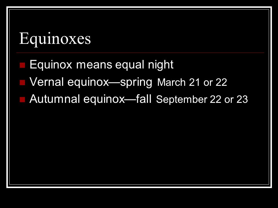 Equinoxes Equinox means equal night