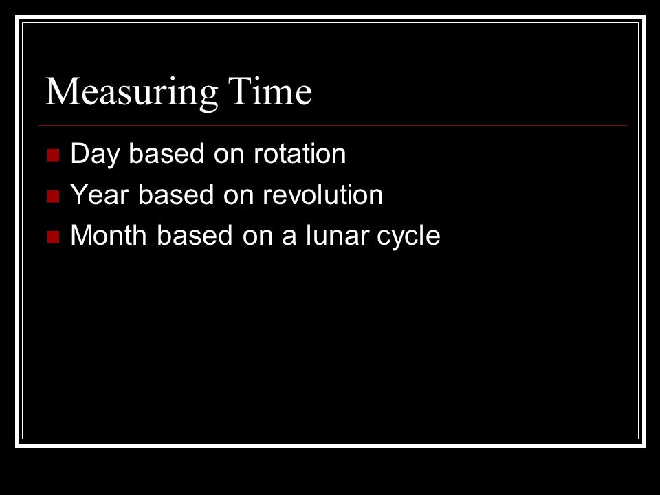 Measuring Time Day based on rotation Year based on revolution