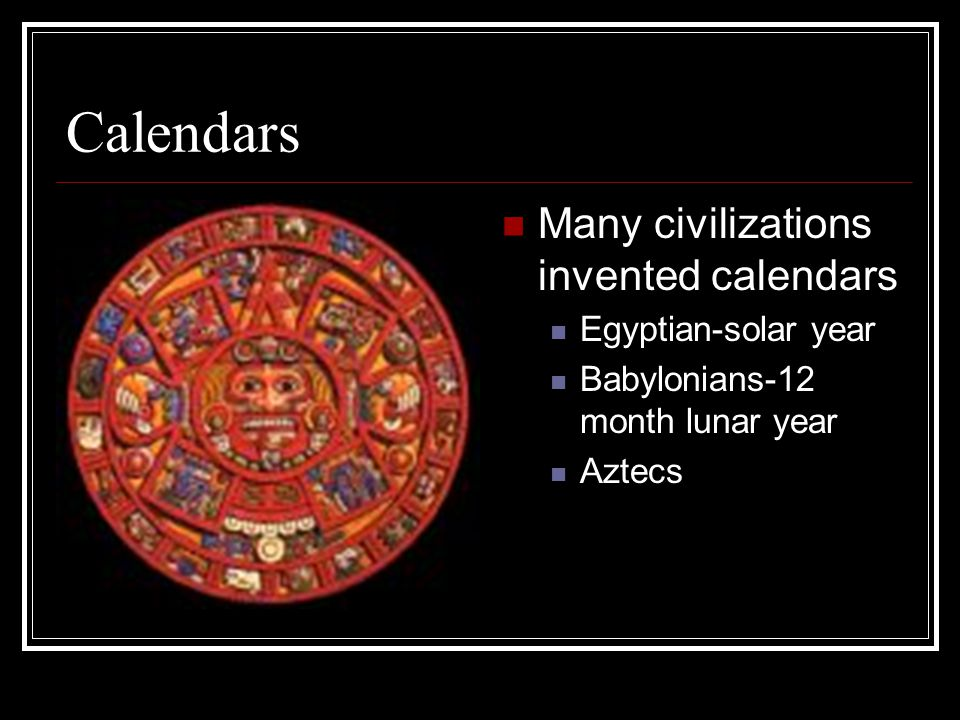 Calendars Many civilizations invented calendars Egyptian-solar year