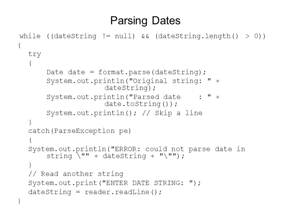 Parsing Dates while ((dateString != null) && (dateString.length() > 0)) { try. Date date = format.parse(dateString);