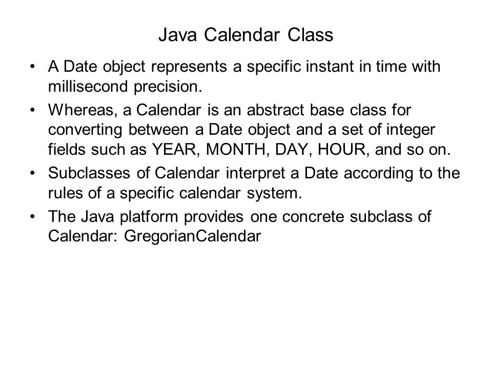 Java Calendar Class A Date object represents a specific instant in time with millisecond precision.