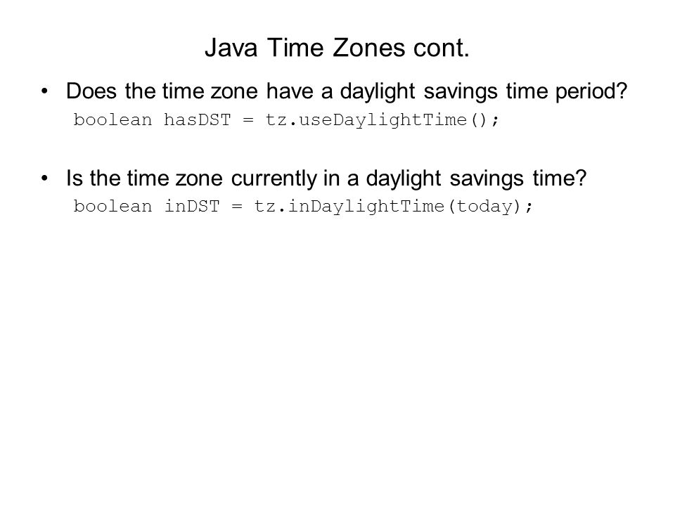 Java Time Zones cont. Does the time zone have a daylight savings time period boolean hasDST = tz.useDaylightTime();