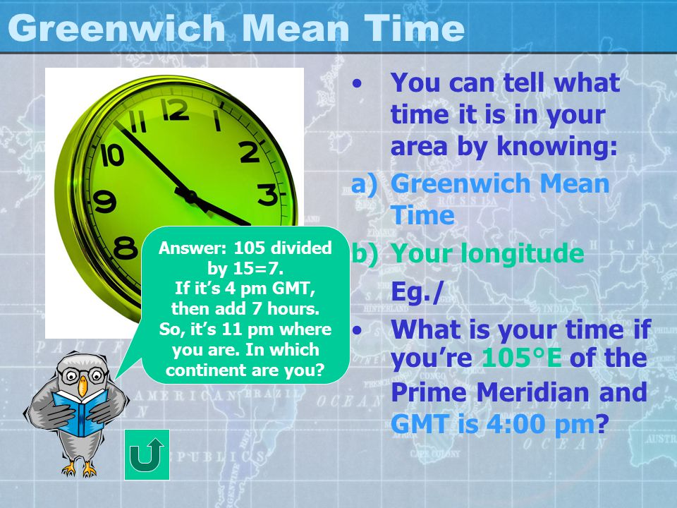 Greenwich Mean Time You can tell what time it is in your area by knowing: Greenwich Mean Time. Your longitude.