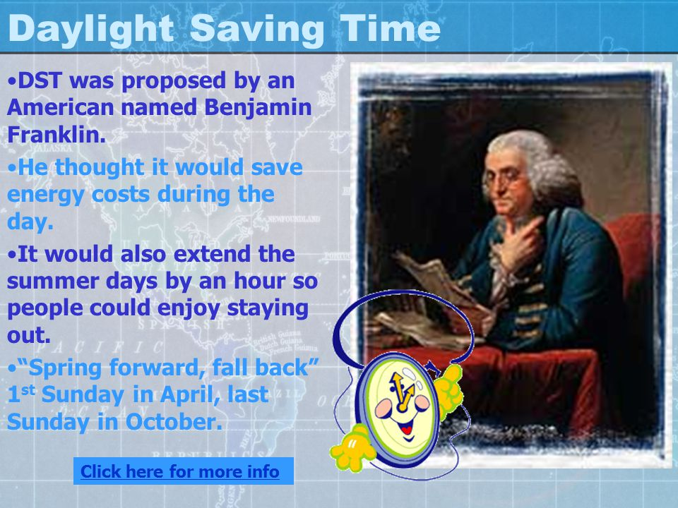 Daylight Saving Time DST was proposed by an American named Benjamin Franklin. He thought it would save energy costs during the day.
