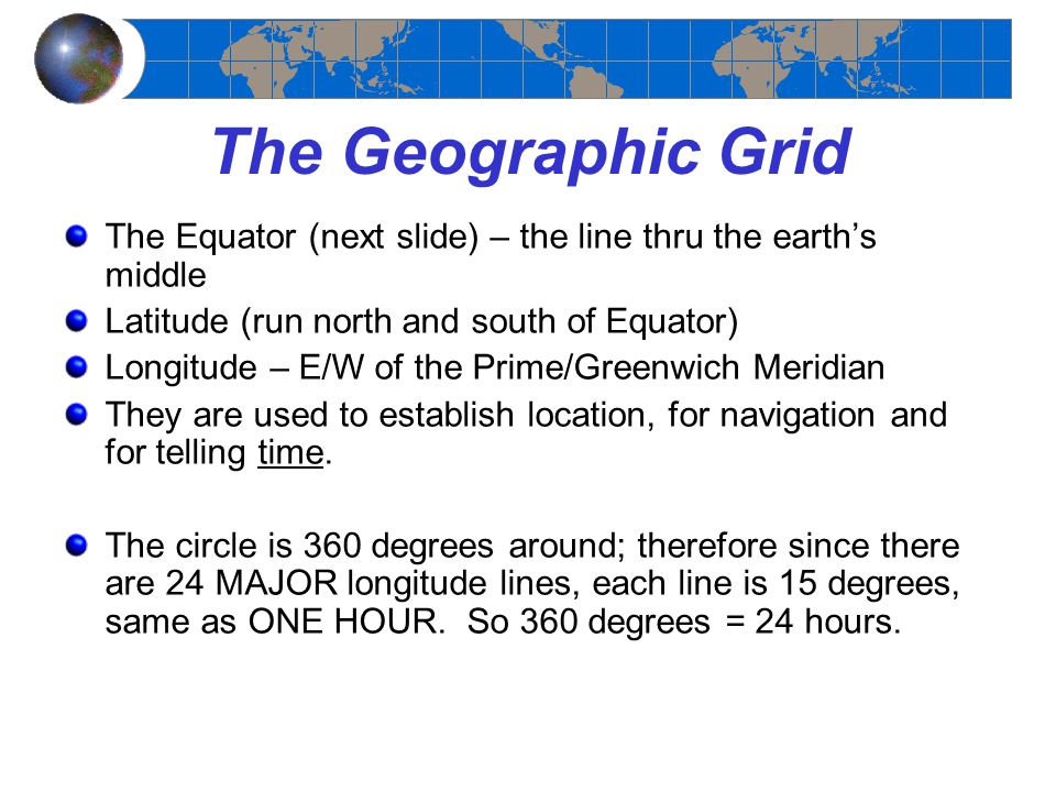 The Geographic Grid The Equator (next slide) – the line thru the earth's middle. Latitude (run north and south of Equator)