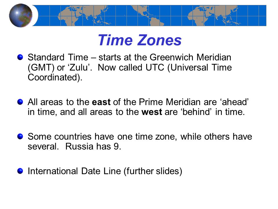 Time Zones Standard Time – starts at the Greenwich Meridian (GMT) or 'Zulu'. Now called UTC (Universal Time Coordinated).