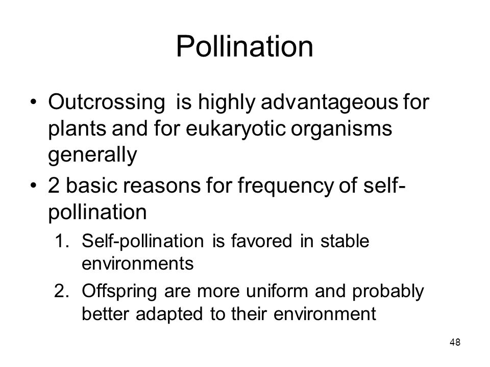 Pollination Outcrossing is highly advantageous for plants and for eukaryotic organisms generally. 2 basic reasons for frequency of self-pollination.