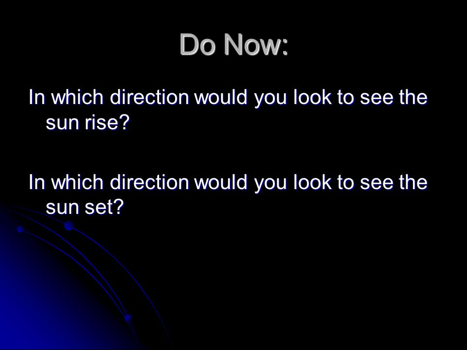 Do Now: In which direction would you look to see the sun rise