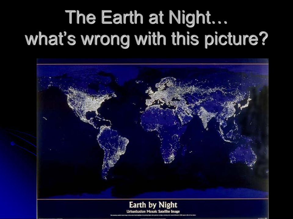 The Earth at Night… what's wrong with this picture