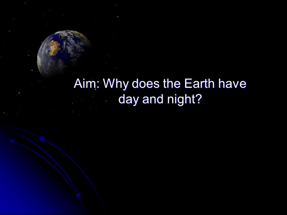 Aim: Why does the Earth have day and night