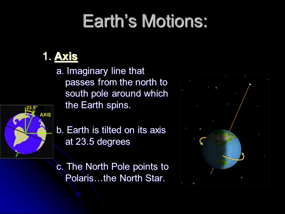 Earth's Motions: 1. Axis. a. Imaginary line that passes from the north to south pole around which the Earth spins.