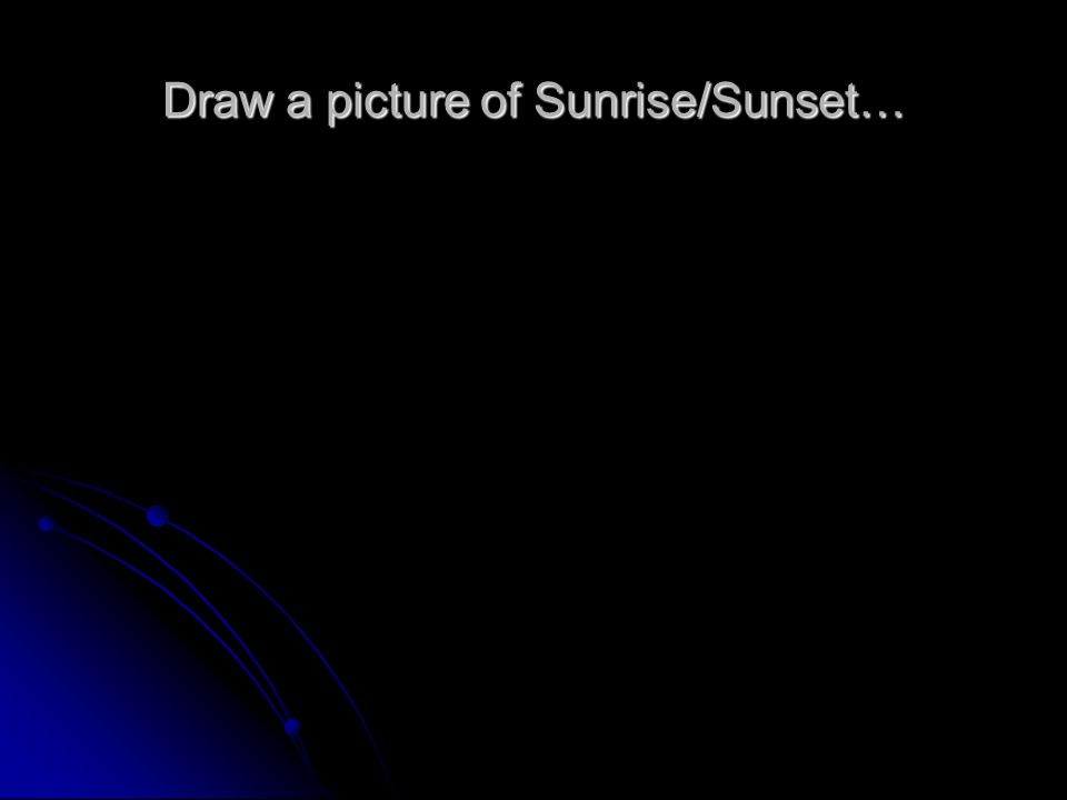 Draw a picture of Sunrise/Sunset…