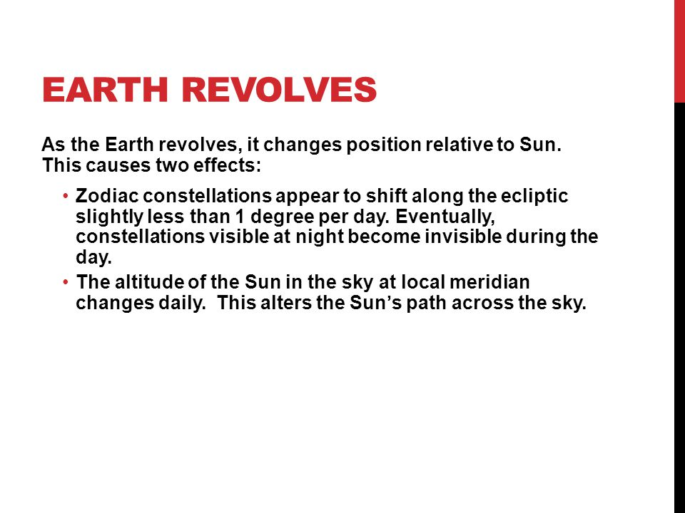 Earth Revolves As the Earth revolves, it changes position relative to Sun. This causes two effects: