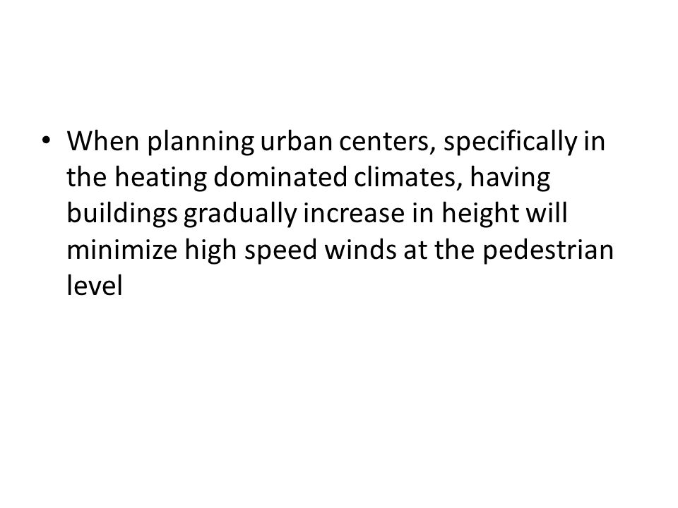 When planning urban centers, specifically in the heating dominated climates, having buildings gradually increase in height will minimize high speed winds at the pedestrian level