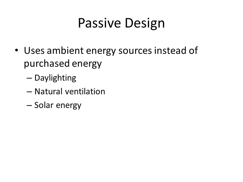Passive Design Uses ambient energy sources instead of purchased energy
