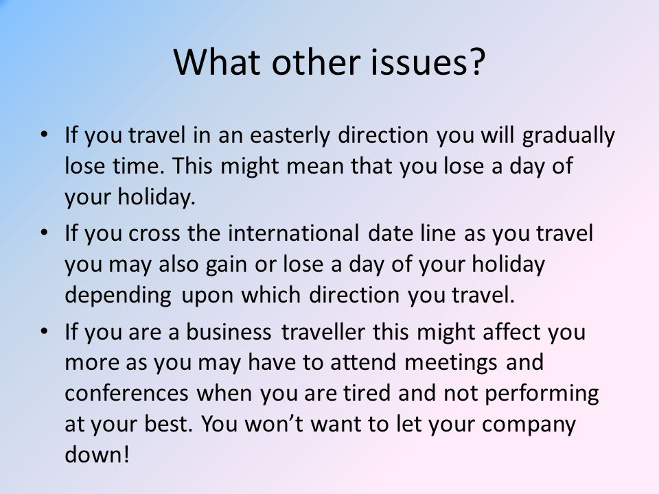 What other issues If you travel in an easterly direction you will gradually lose time. This might mean that you lose a day of your holiday.