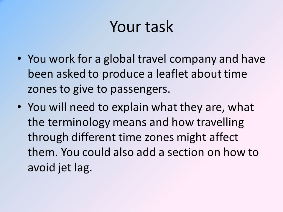 Your task You work for a global travel company and have been asked to produce a leaflet about time zones to give to passengers.