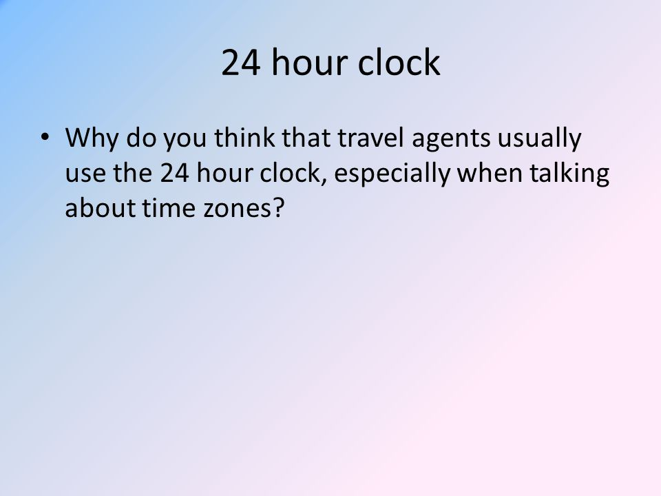24 hour clock Why do you think that travel agents usually use the 24 hour clock, especially when talking about time zones